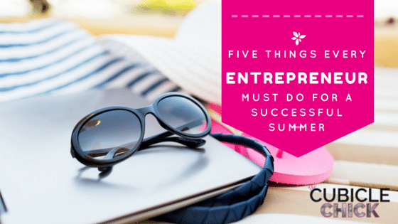 5 Things Every Entrepreneur Must Do for a Successful Summer
