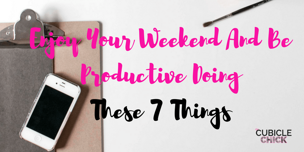 Enjoy Your Weekend And Be Productive Doing These 7 Things
