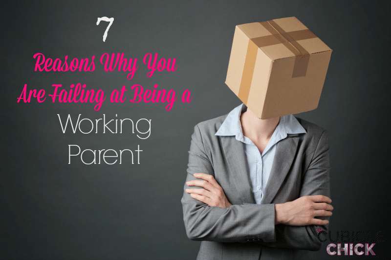 7 Reasons Why You Are Failing at Being a Working Parent