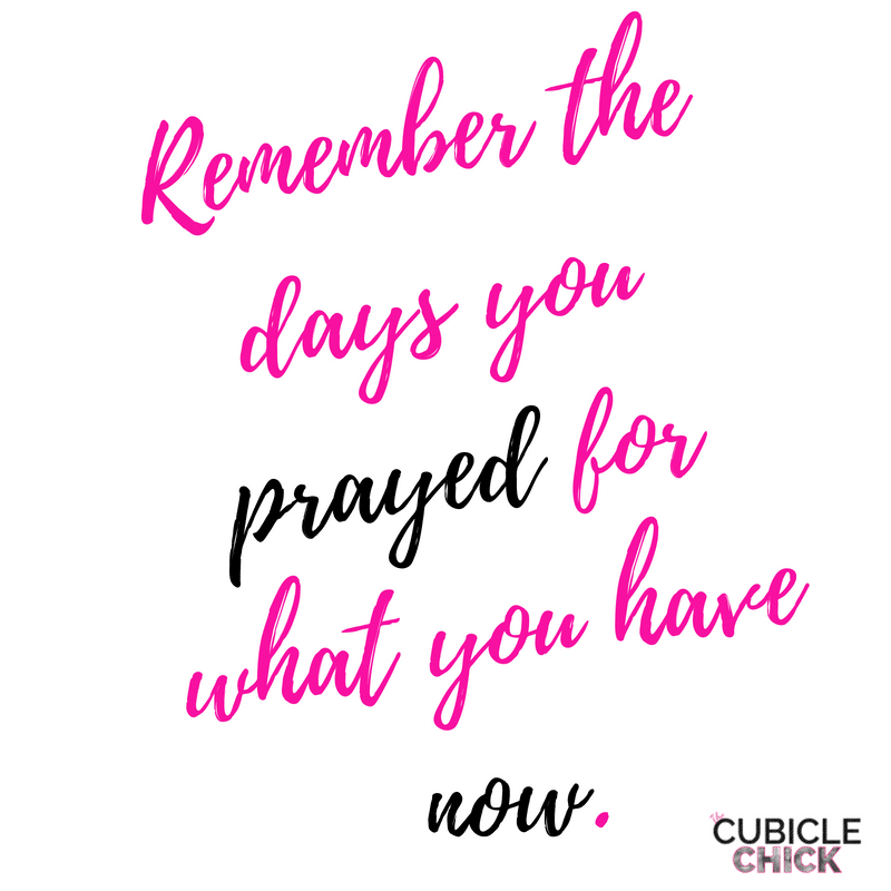 Remember the days you prayed for what you have now