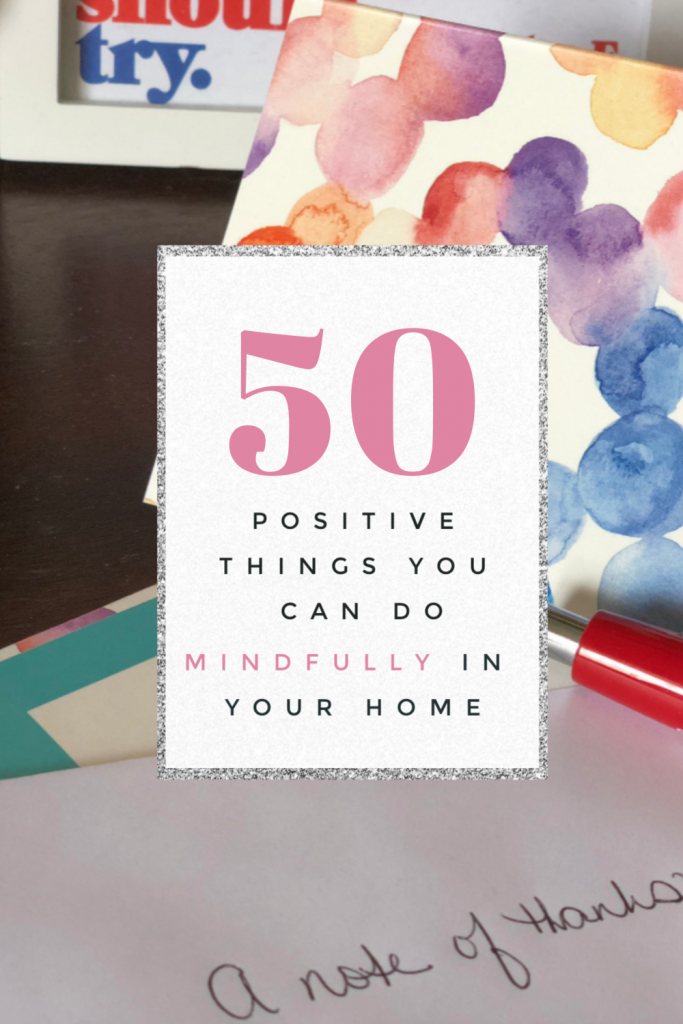 Since many of us are spending more time inside than we ever have before, I am sharing 50 positive things you can do mindfully at home. Read now.