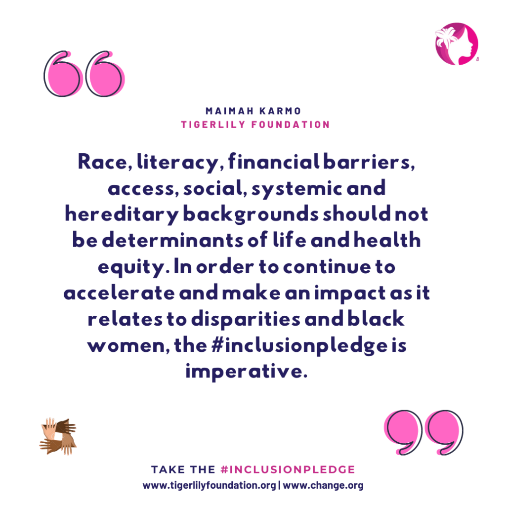 Tigerlily's Inclusion Pledge mission is to advocate and activate the inclusion of women of color across initiatives impacting their breast and overall health.